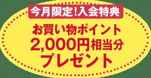 今月限定!入会特典お買い物ポイント2,000円相当分プレゼント